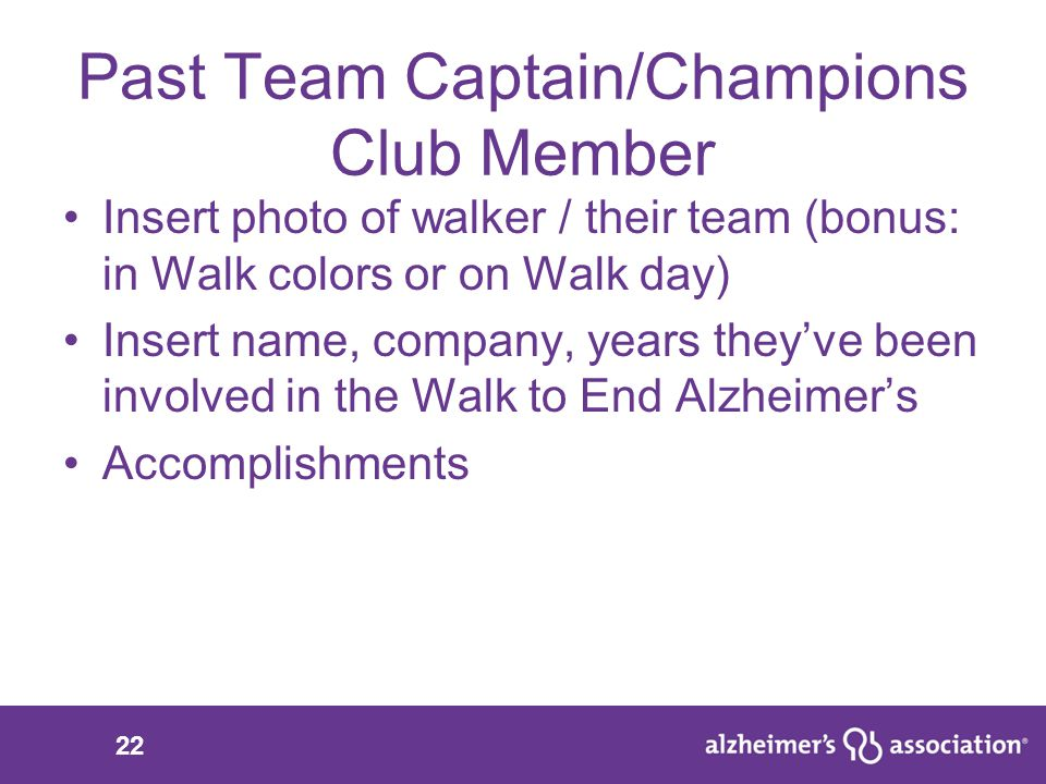 22 Past Team Captain/Champions Club Member Insert photo of walker / their team (bonus: in Walk colors or on Walk day) Insert name, company, years they've been involved in the Walk to End Alzheimer's Accomplishments