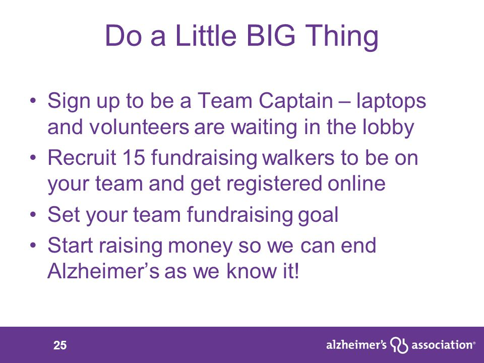 25 Do a Little BIG Thing Sign up to be a Team Captain – laptops and volunteers are waiting in the lobby Recruit 15 fundraising walkers to be on your team and get registered online Set your team fundraising goal Start raising money so we can end Alzheimer's as we know it!