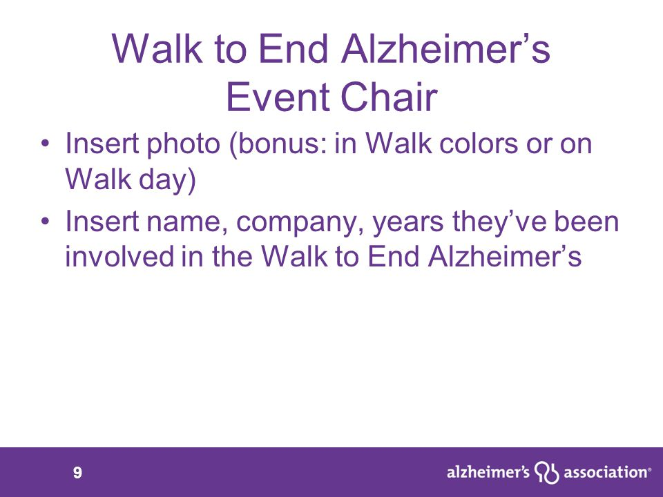 9 Walk to End Alzheimer's Event Chair Insert photo (bonus: in Walk colors or on Walk day) Insert name, company, years they've been involved in the Walk to End Alzheimer's