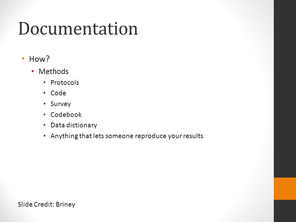 Documentation How? Methods Protocols Code Survey Codebook Data dictionary Anything that lets someone reproduce your results Slide Credit: Briney