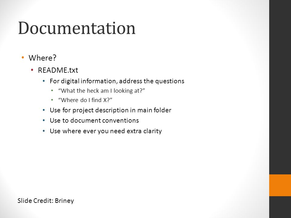 "Documentation Where? README.txt For digital information, address the questions ""What the heck am I looking at?"" ""Where do I find X?"" Use for project d"