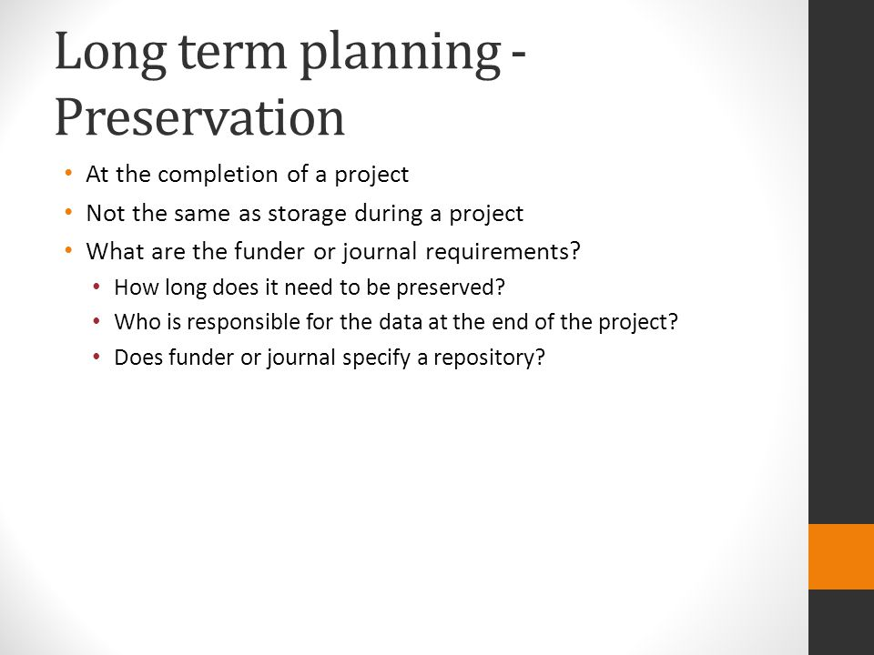 Long term planning - Preservation At the completion of a project Not the same as storage during a project What are the funder or journal requirements?