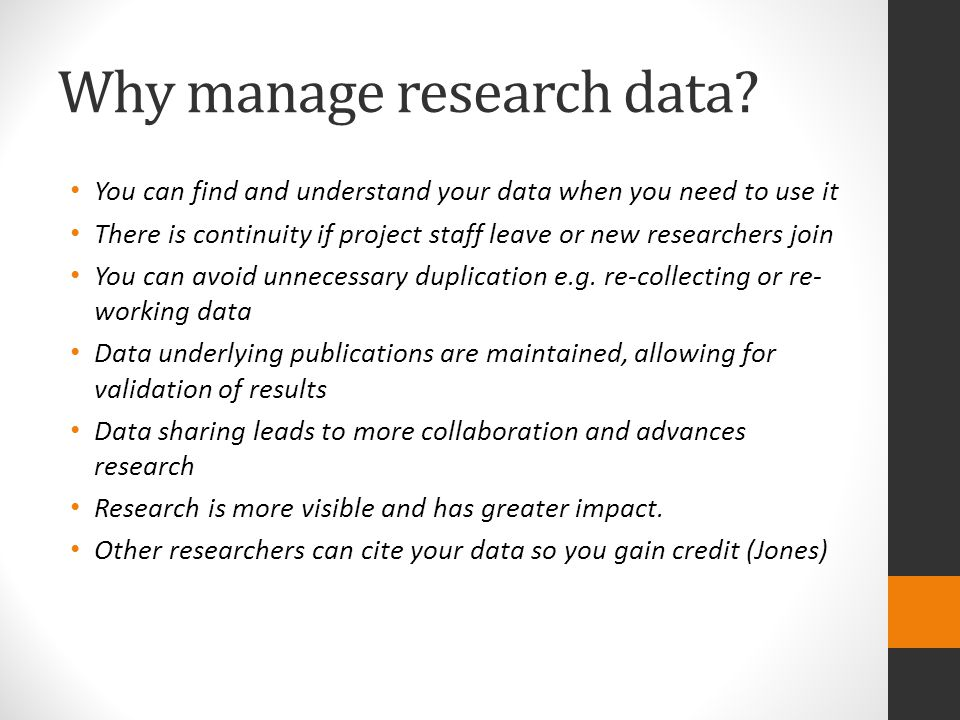 Why manage research data? You can find and understand your data when you need to use it There is continuity if project staff leave or new researchers