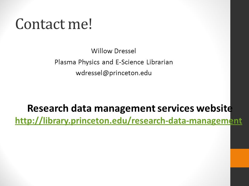 Contact me! Willow Dressel Plasma Physics and E-Science Librarian wdressel@princeton.edu Research data management services website http://library.prin