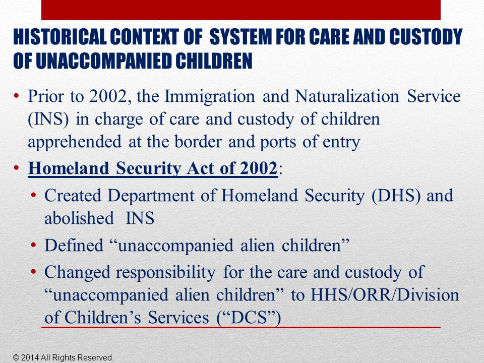 HISTORICAL CONTEXT OF SYSTEM FOR CARE AND CUSTODY OF UNACCOMPANIED CHILDREN Prior to 2002, the Immigration and Naturalization Service (INS) in charge of care and custody of children apprehended at the border and ports of entry Homeland Security Act of 2002: Created Department of Homeland Security (DHS) and abolished INS Defined unaccompanied alien children Changed responsibility for the care and custody of unaccompanied alien children to HHS/ORR/Division of Children's Services ( DCS ) © 2014 All Rights Reserved.