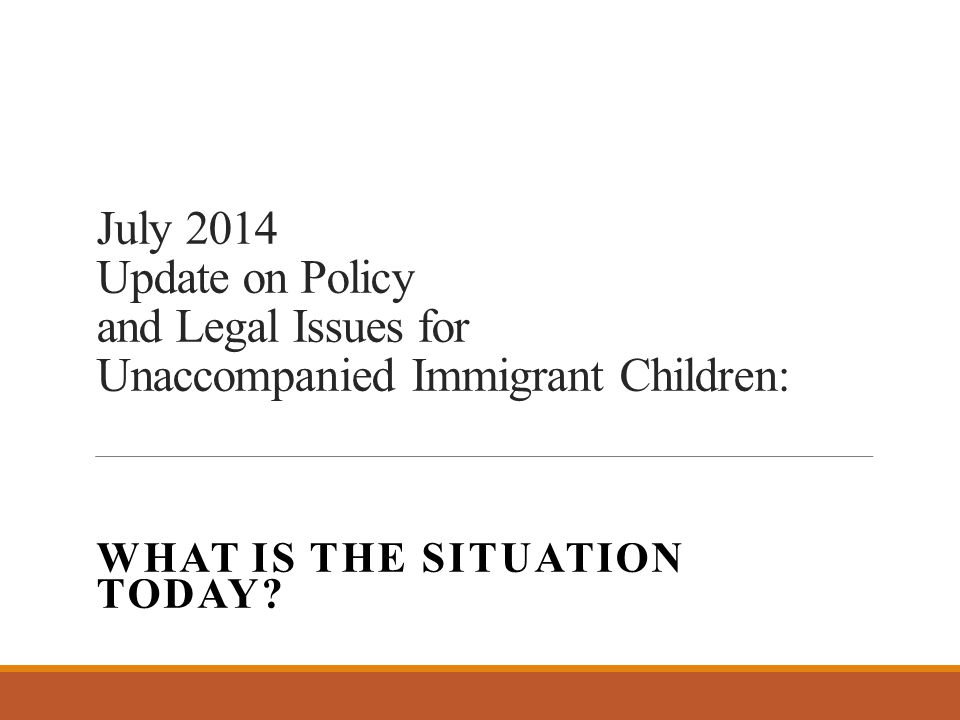 July 2014 Update on Policy and Legal Issues for Unaccompanied Immigrant Children: WHAT IS THE SITUATION TODAY?