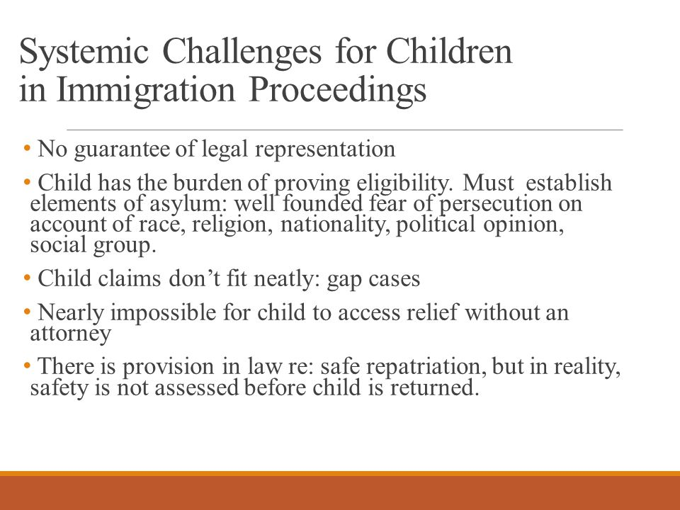 Systemic Challenges for Children in Immigration Proceedings No guarantee of legal representation Child has the burden of proving eligibility.