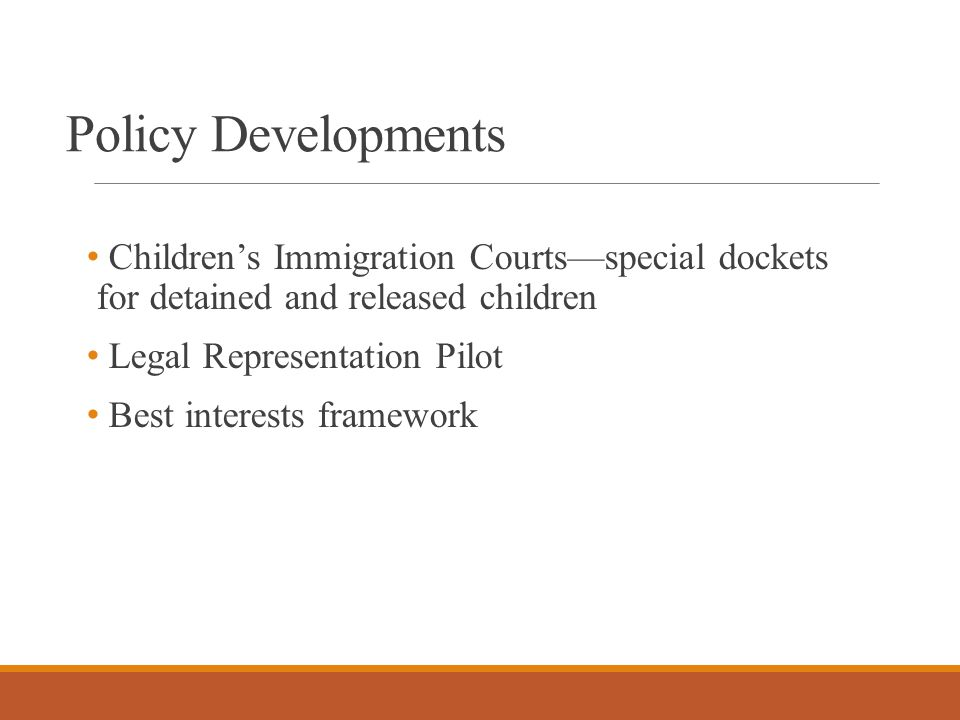Policy Developments Children's Immigration Courts—special dockets for detained and released children Legal Representation Pilot Best interests framework