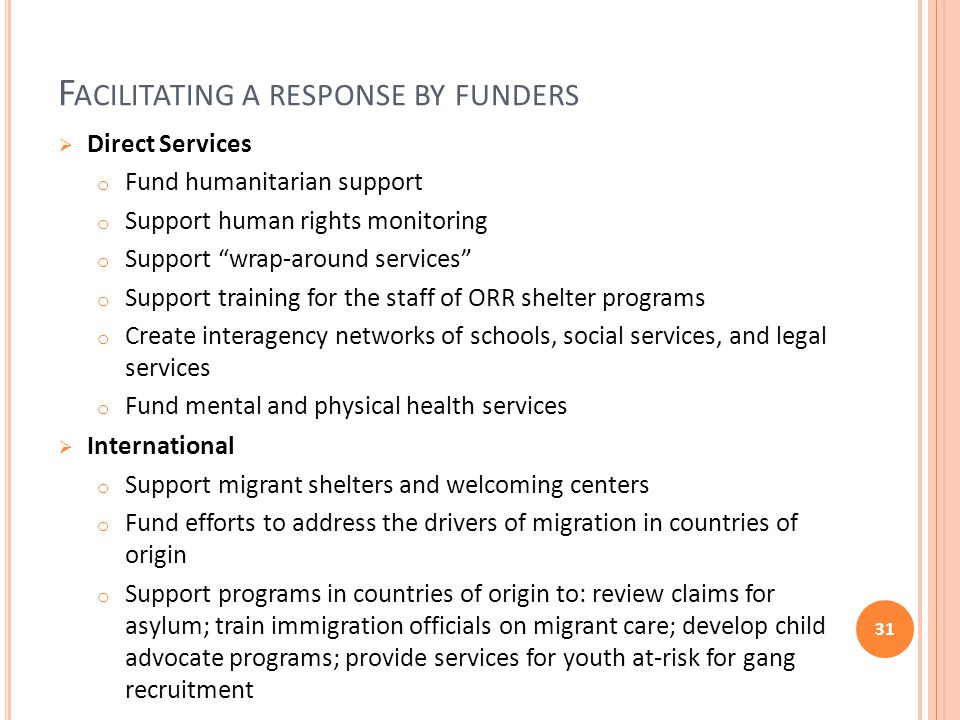 F ACILITATING A RESPONSE BY FUNDERS  Direct Services o Fund humanitarian support o Support human rights monitoring o Support wrap-around services o Support training for the staff of ORR shelter programs o Create interagency networks of schools, social services, and legal services o Fund mental and physical health services  International o Support migrant shelters and welcoming centers o Fund efforts to address the drivers of migration in countries of origin o Support programs in countries of origin to: review claims for asylum; train immigration officials on migrant care; develop child advocate programs; provide services for youth at-risk for gang recruitment 31