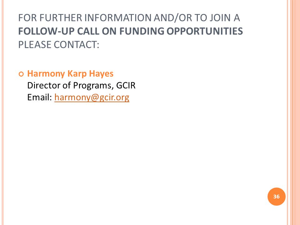 FOR FURTHER INFORMATION AND/OR TO JOIN A FOLLOW-UP CALL ON FUNDING OPPORTUNITIES PLEASE CONTACT: Harmony Karp Hayes Director of Programs, GCIR Email: harmony@gcir.orgharmony@gcir.org 36