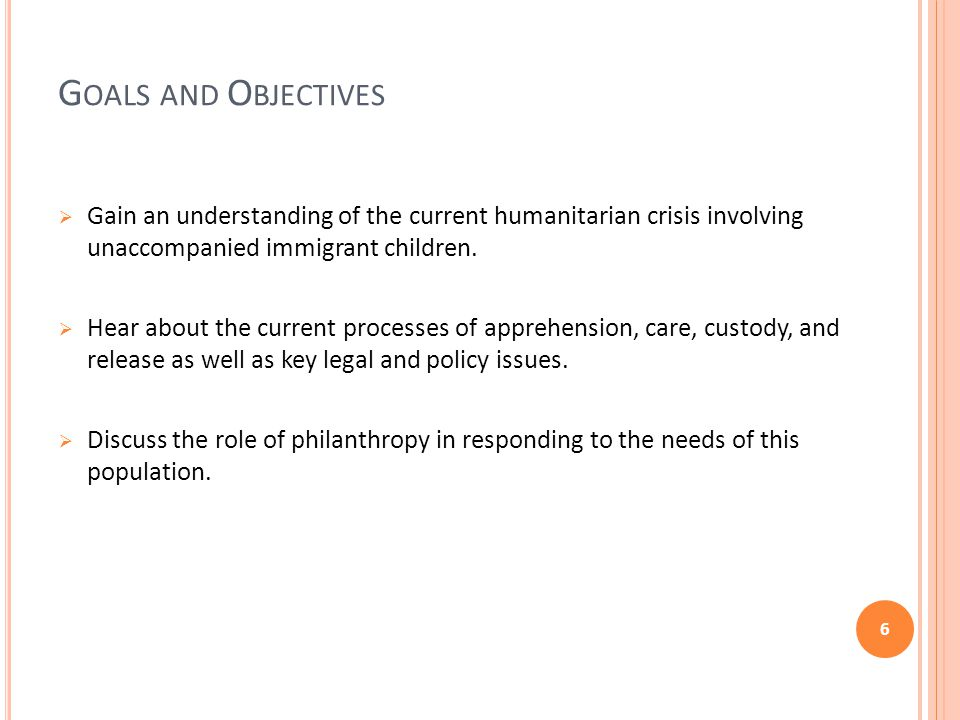 G OALS AND O BJECTIVES  Gain an understanding of the current humanitarian crisis involving unaccompanied immigrant children.