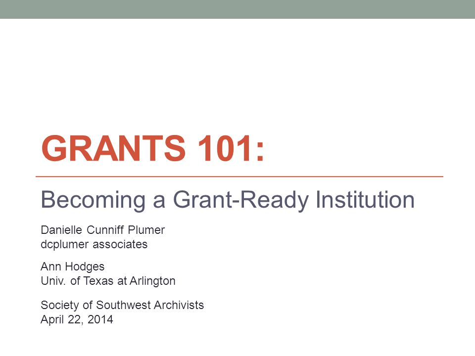 GRANTS 101: Becoming a Grant-Ready Institution Danielle Cunniff Plumer dcplumer associates Ann Hodges Univ. of Texas at Arlington Society of Southwest
