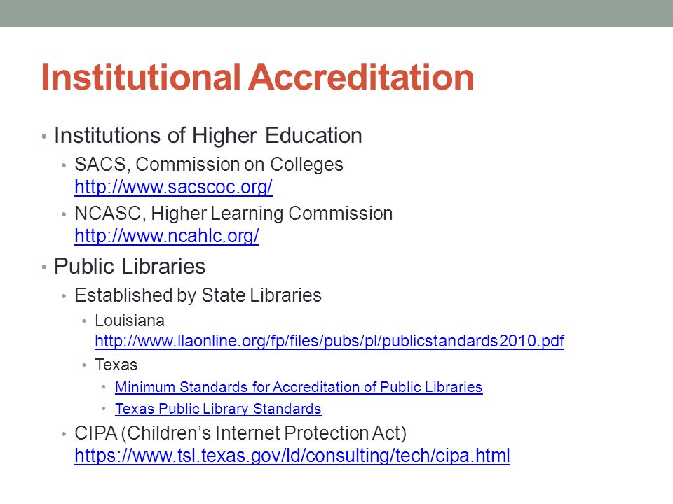 Institutional Accreditation Institutions of Higher Education SACS, Commission on Colleges http://www.sacscoc.org/ http://www.sacscoc.org/ NCASC, Higher Learning Commission http://www.ncahlc.org/ http://www.ncahlc.org/ Public Libraries Established by State Libraries Louisiana http://www.llaonline.org/fp/files/pubs/pl/publicstandards2010.pdf http://www.llaonline.org/fp/files/pubs/pl/publicstandards2010.pdf Texas Minimum Standards for Accreditation of Public Libraries Texas Public Library Standards CIPA (Children's Internet Protection Act) https://www.tsl.texas.gov/ld/consulting/tech/cipa.html https://www.tsl.texas.gov/ld/consulting/tech/cipa.html