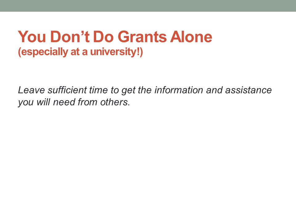 You Don't Do Grants Alone (especially at a university!) Leave sufficient time to get the information and assistance you will need from others.