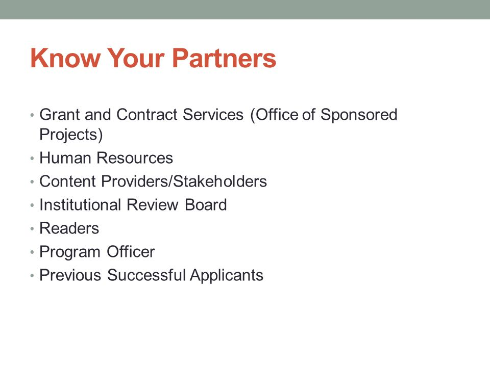 Know Your Partners Grant and Contract Services (Office of Sponsored Projects) Human Resources Content Providers/Stakeholders Institutional Review Board Readers Program Officer Previous Successful Applicants