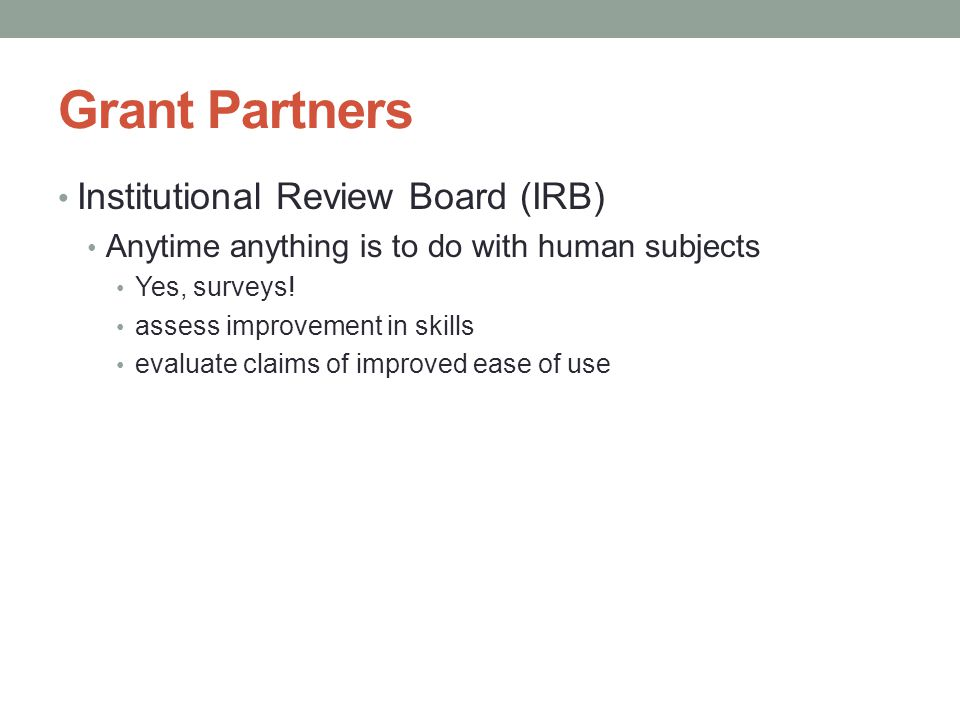 Grant Partners Institutional Review Board (IRB) Anytime anything is to do with human subjects Yes, surveys! assess improvement in skills evaluate clai