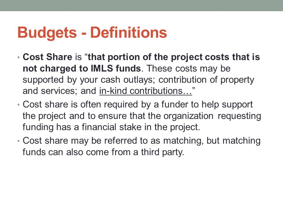 "Budgets - Definitions Cost Share is ""that portion of the project costs that is not charged to IMLS funds. These costs may be supported by your cash ou"