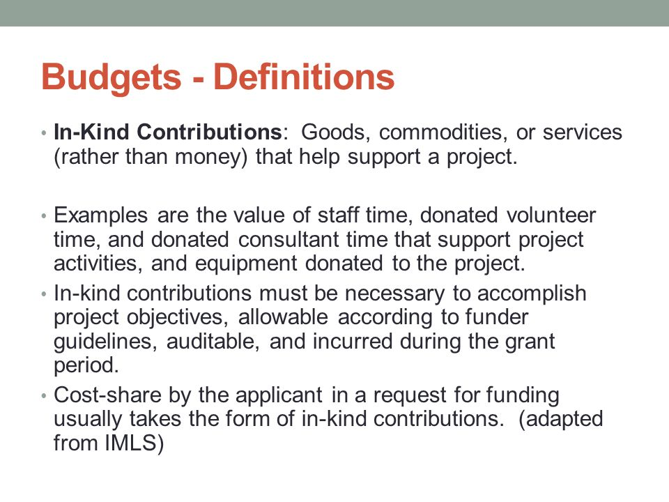 Budgets - Definitions In-Kind Contributions: Goods, commodities, or services (rather than money) that help support a project. Examples are the value o