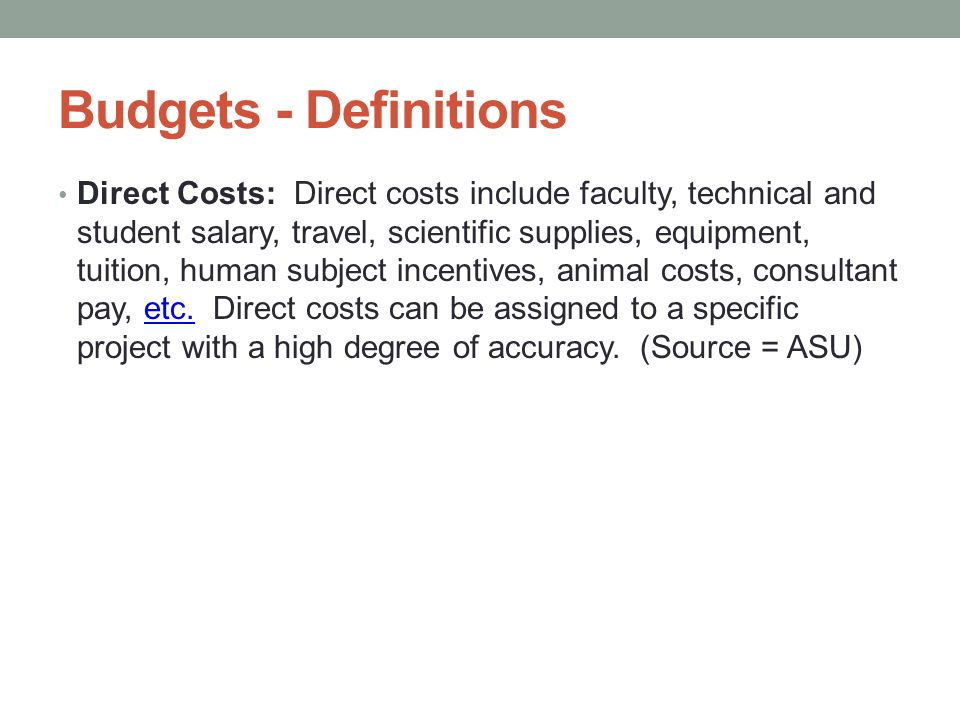 Budgets - Definitions Direct Costs: Direct costs include faculty, technical and student salary, travel, scientific supplies, equipment, tuition, human