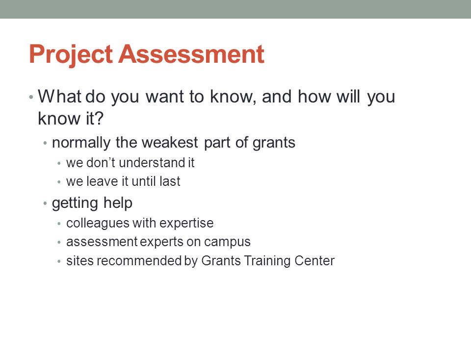 Project Assessment What do you want to know, and how will you know it? normally the weakest part of grants we don't understand it we leave it until la