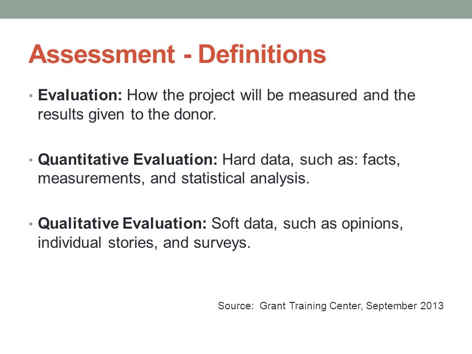 Assessment - Definitions Evaluation: How the project will be measured and the results given to the donor. Quantitative Evaluation: Hard data, such as:
