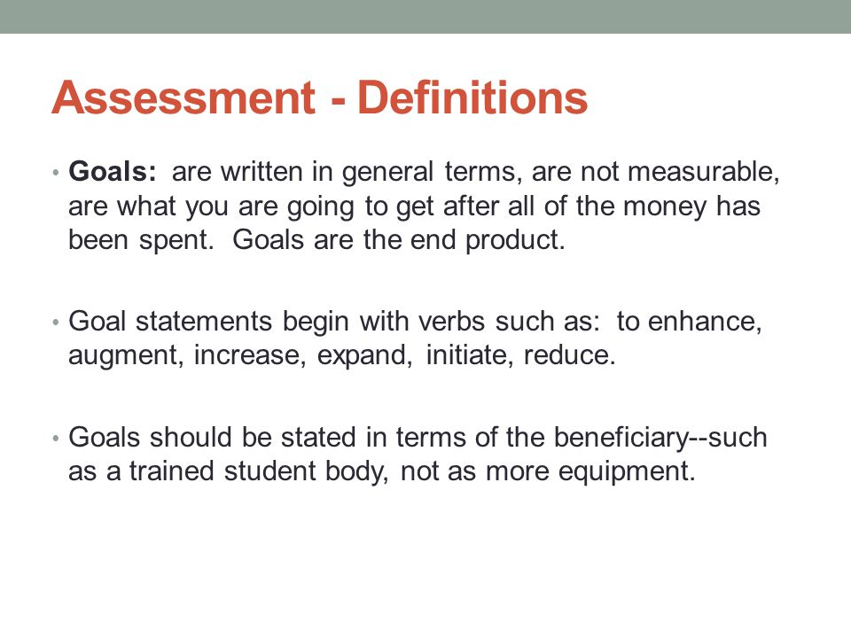 Assessment - Definitions Goals: are written in general terms, are not measurable, are what you are going to get after all of the money has been spent.