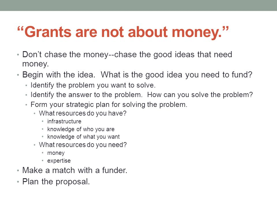 Grants are not about money. Don't chase the money--chase the good ideas that need money.