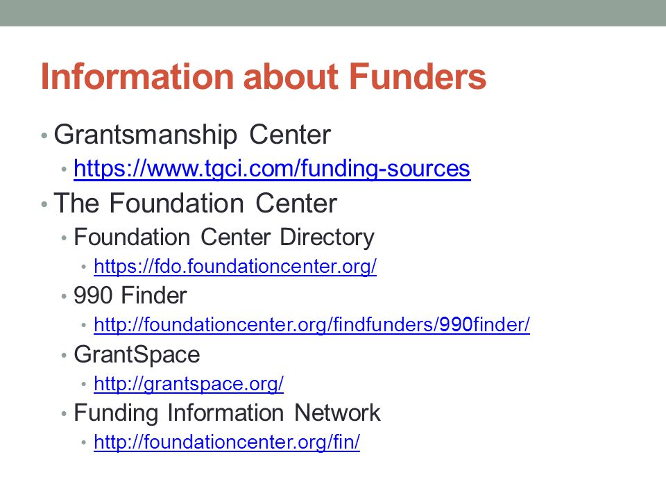 Information about Funders Grantsmanship Center https://www.tgci.com/funding-sources The Foundation Center Foundation Center Directory https://fdo.foundationcenter.org/ 990 Finder http://foundationcenter.org/findfunders/990finder/ GrantSpace http://grantspace.org/ Funding Information Network http://foundationcenter.org/fin/