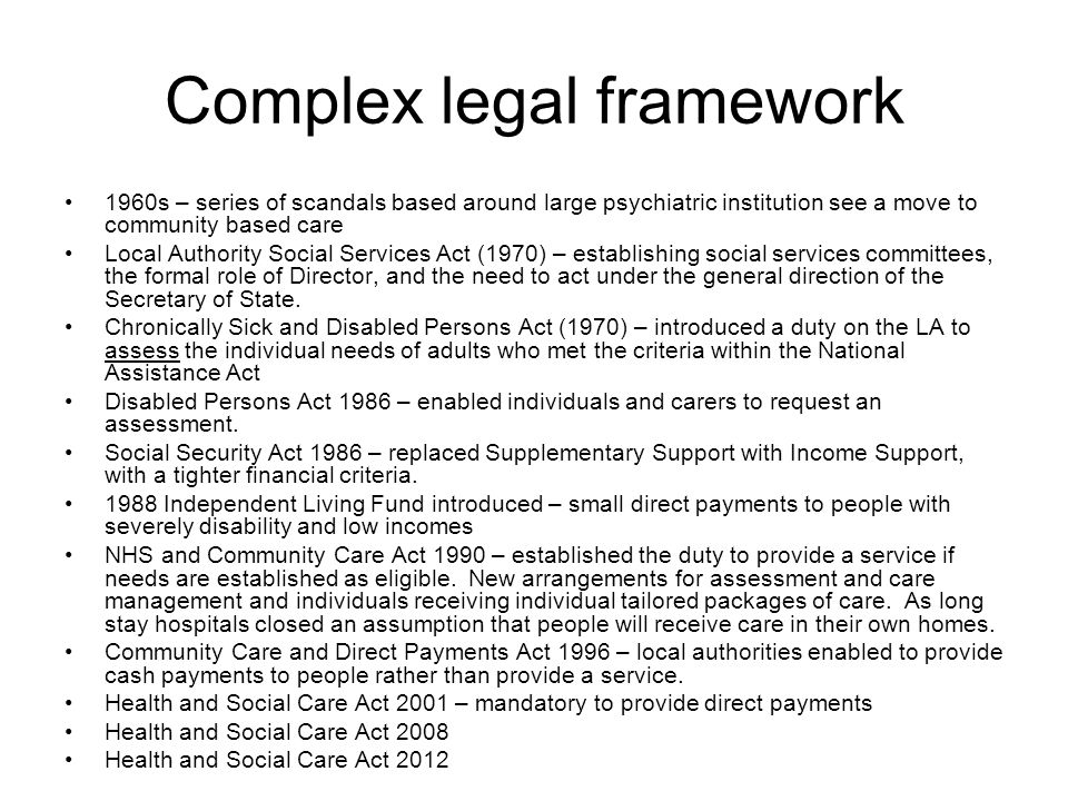 Complex legal framework 1960s – series of scandals based around large psychiatric institution see a move to community based care Local Authority Socia