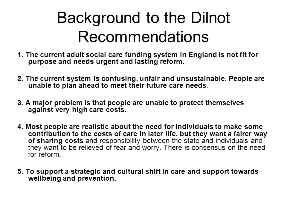 Background to the Dilnot Recommendations 1. The current adult social care funding system in England is not fit for purpose and needs urgent and lastin
