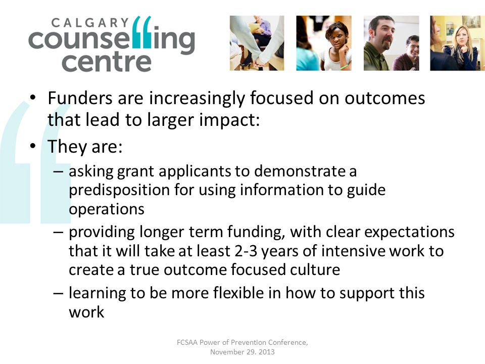Funders are increasingly focused on outcomes that lead to larger impact: They are: – asking grant applicants to demonstrate a predisposition for using information to guide operations – providing longer term funding, with clear expectations that it will take at least 2-3 years of intensive work to create a true outcome focused culture – learning to be more flexible in how to support this work FCSAA Power of Prevention Conference, November 29.