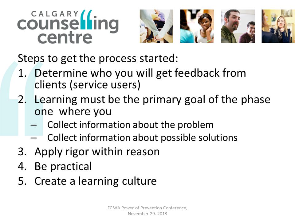 Steps to get the process started: 1.Determine who you will get feedback from clients (service users) 2.Learning must be the primary goal of the phase one where you – Collect information about the problem – Collect information about possible solutions 3.Apply rigor within reason 4.Be practical 5.Create a learning culture FCSAA Power of Prevention Conference, November 29.