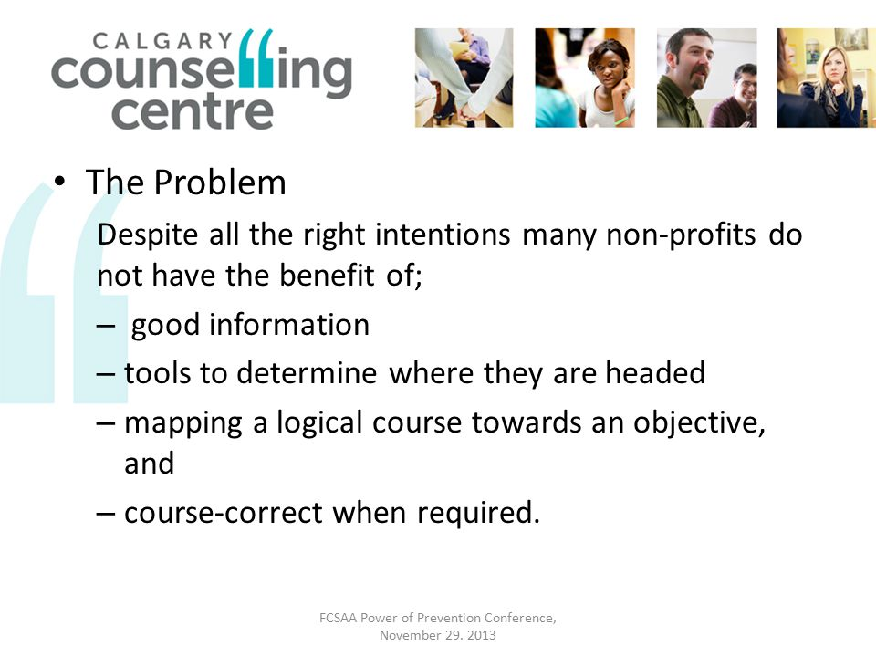 The Problem Despite all the right intentions many non-profits do not have the benefit of; – good information – tools to determine where they are headed – mapping a logical course towards an objective, and – course-correct when required.