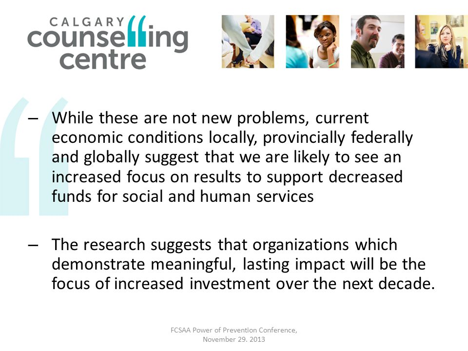 – While these are not new problems, current economic conditions locally, provincially federally and globally suggest that we are likely to see an increased focus on results to support decreased funds for social and human services – The research suggests that organizations which demonstrate meaningful, lasting impact will be the focus of increased investment over the next decade.