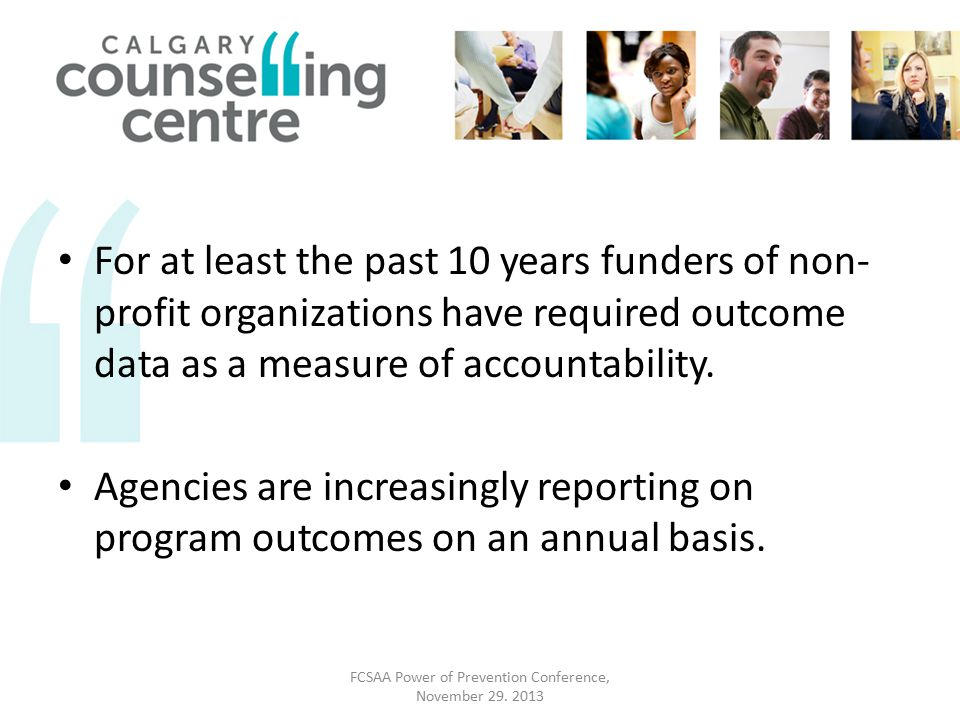 For at least the past 10 years funders of non- profit organizations have required outcome data as a measure of accountability.