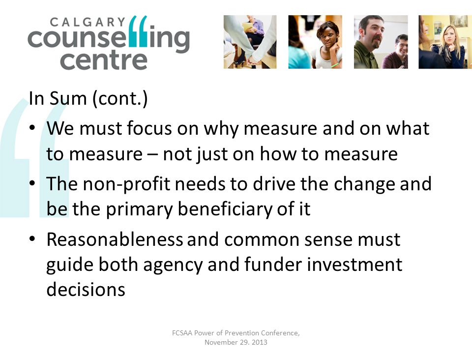 In Sum (cont.) We must focus on why measure and on what to measure – not just on how to measure The non-profit needs to drive the change and be the primary beneficiary of it Reasonableness and common sense must guide both agency and funder investment decisions FCSAA Power of Prevention Conference, November 29.