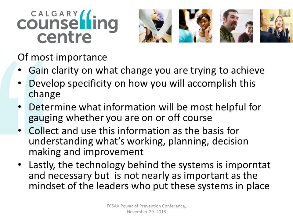 Of most importance Gain clarity on what change you are trying to achieve Develop specificity on how you will accomplish this change Determine what information will be most helpful for gauging whether you are on or off course Collect and use this information as the basis for understanding what's working, planning, decision making and improvement Lastly, the technology behind the systems is imporntat and necessary but is not nearly as important as the mindset of the leaders who put these systems in place FCSAA Power of Prevention Conference, November 29.