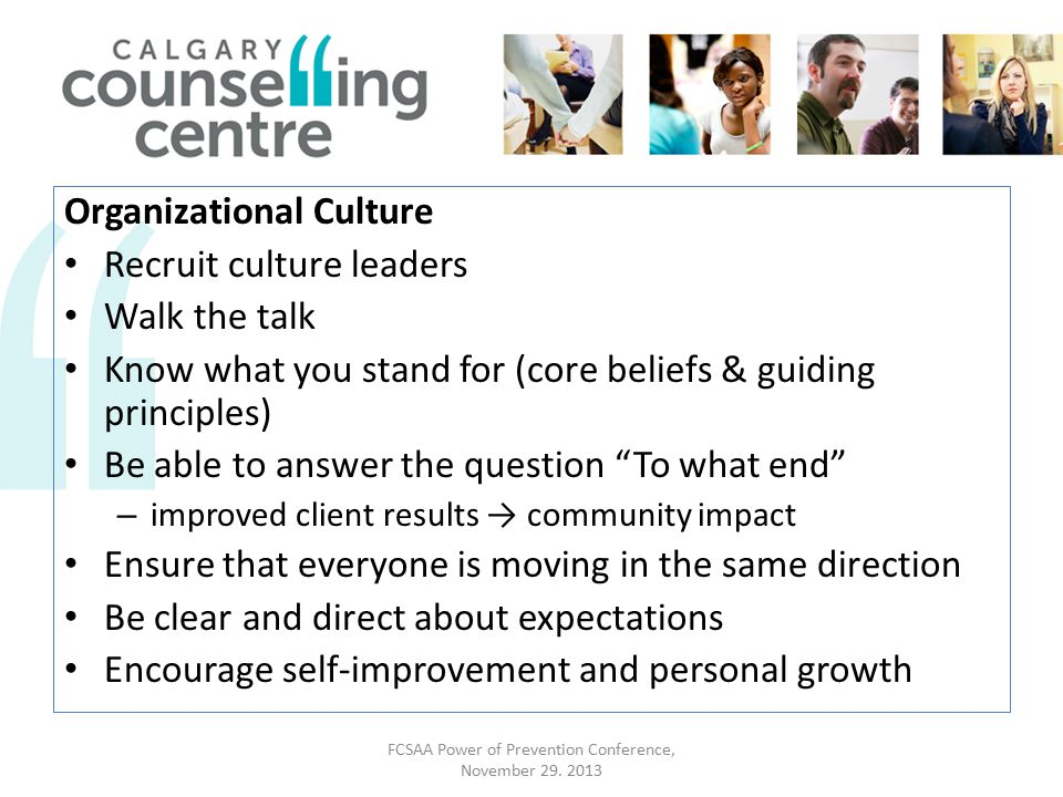 Organizational Culture Recruit culture leaders Walk the talk Know what you stand for (core beliefs & guiding principles) Be able to answer the question To what end – improved client results → community impact Ensure that everyone is moving in the same direction Be clear and direct about expectations Encourage self-improvement and personal growth FCSAA Power of Prevention Conference, November 29.