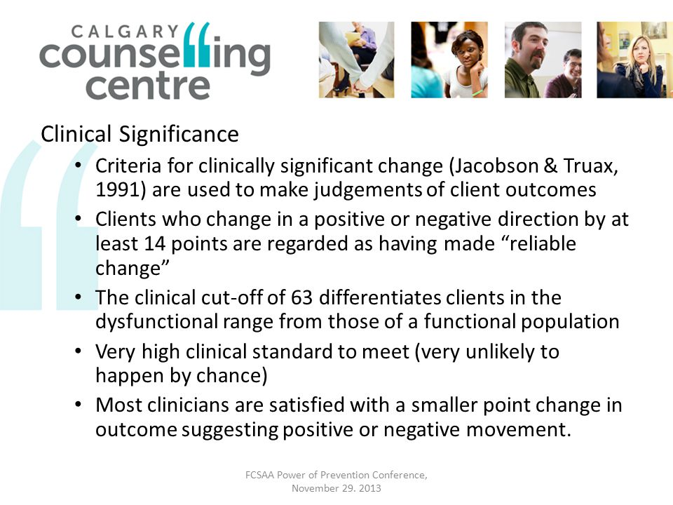 Clinical Significance Criteria for clinically significant change (Jacobson & Truax, 1991) are used to make judgements of client outcomes Clients who change in a positive or negative direction by at least 14 points are regarded as having made reliable change The clinical cut-off of 63 differentiates clients in the dysfunctional range from those of a functional population Very high clinical standard to meet (very unlikely to happen by chance) Most clinicians are satisfied with a smaller point change in outcome suggesting positive or negative movement.