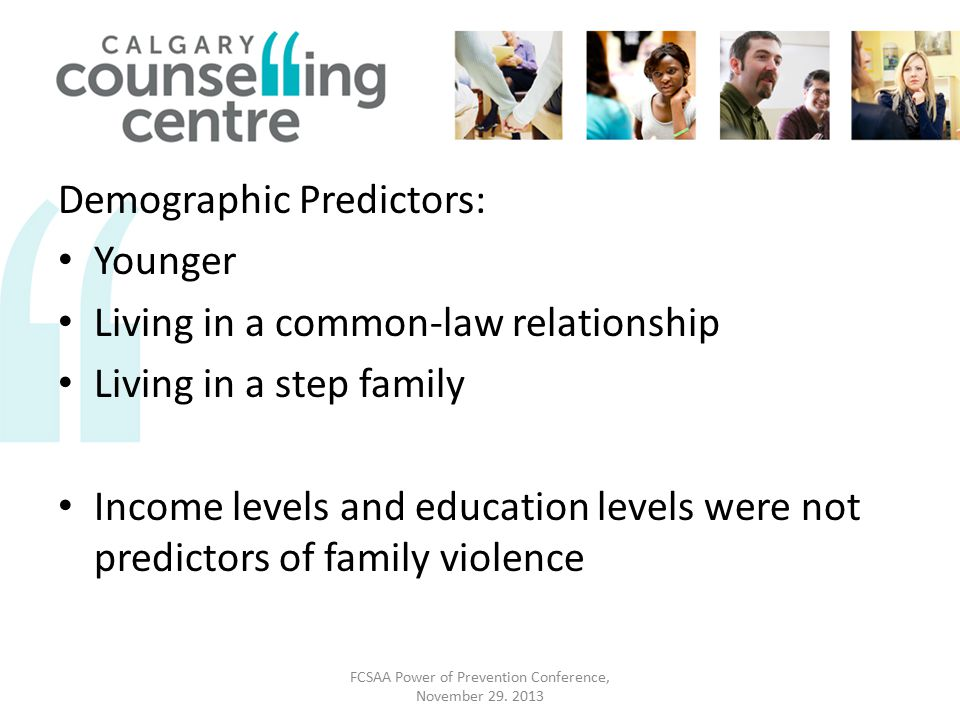 Demographic Predictors: Younger Living in a common-law relationship Living in a step family Income levels and education levels were not predictors of family violence FCSAA Power of Prevention Conference, November 29.