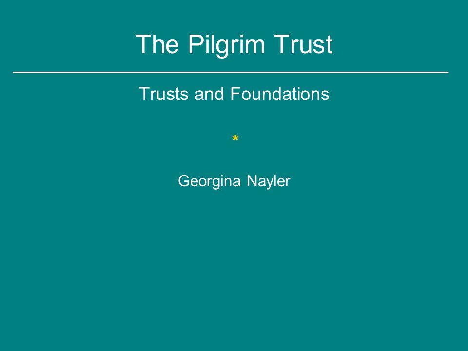 The Pilgrim Trust Trusts and Foundations * Georgina Nayler