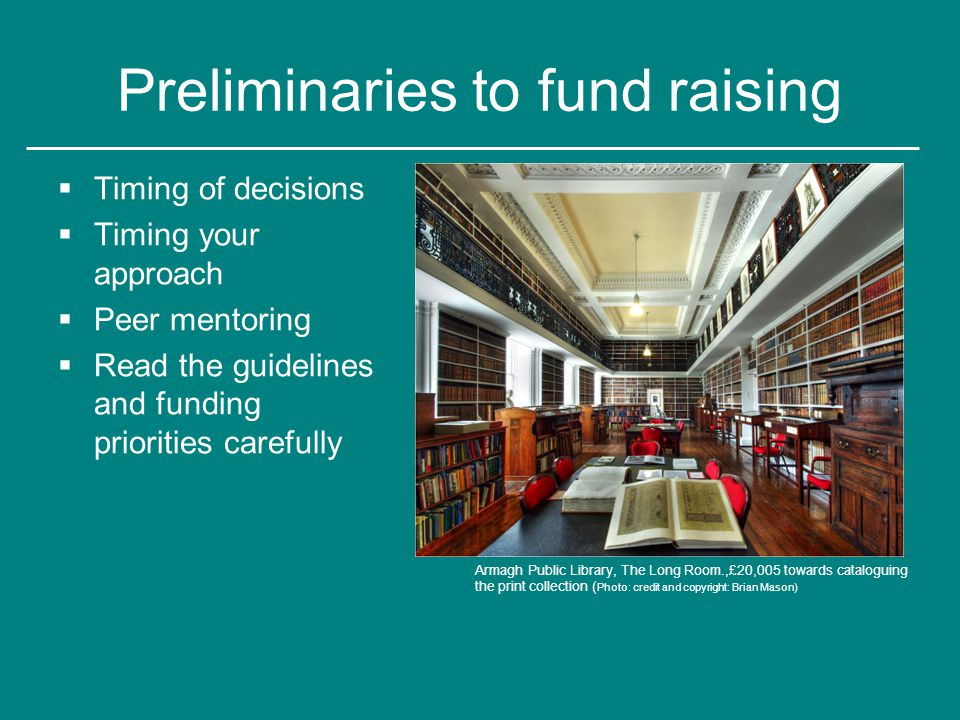 Preliminaries to fund raising  Timing of decisions  Timing your approach  Peer mentoring  Read the guidelines and funding priorities carefully Armagh Public Library, The Long Room.,£20,005 towards cataloguing the print collection ( Photo: credit and copyright: Brian Mason)