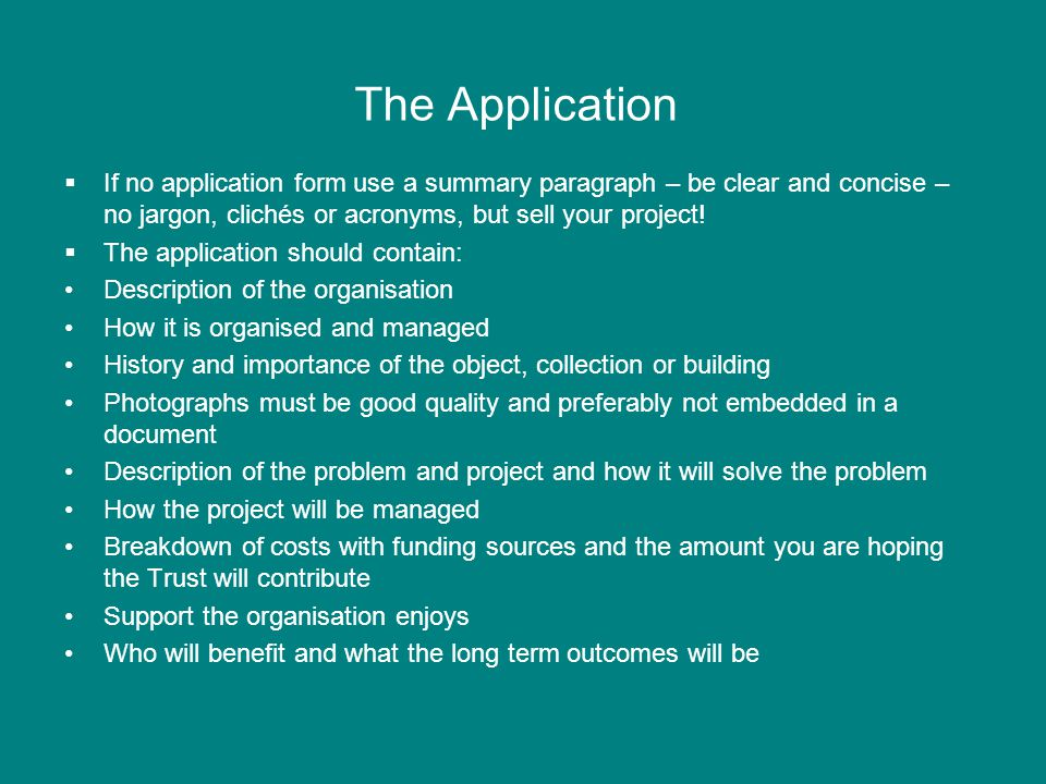 The Application  If no application form use a summary paragraph – be clear and concise – no jargon, clichés or acronyms, but sell your project.