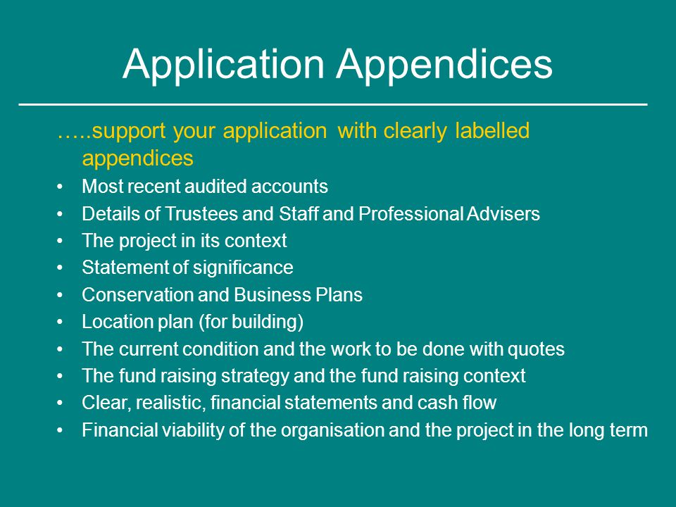 Application Appendices …..support your application with clearly labelled appendices Most recent audited accounts Details of Trustees and Staff and Professional Advisers The project in its context Statement of significance Conservation and Business Plans Location plan (for building) The current condition and the work to be done with quotes The fund raising strategy and the fund raising context Clear, realistic, financial statements and cash flow Financial viability of the organisation and the project in the long term