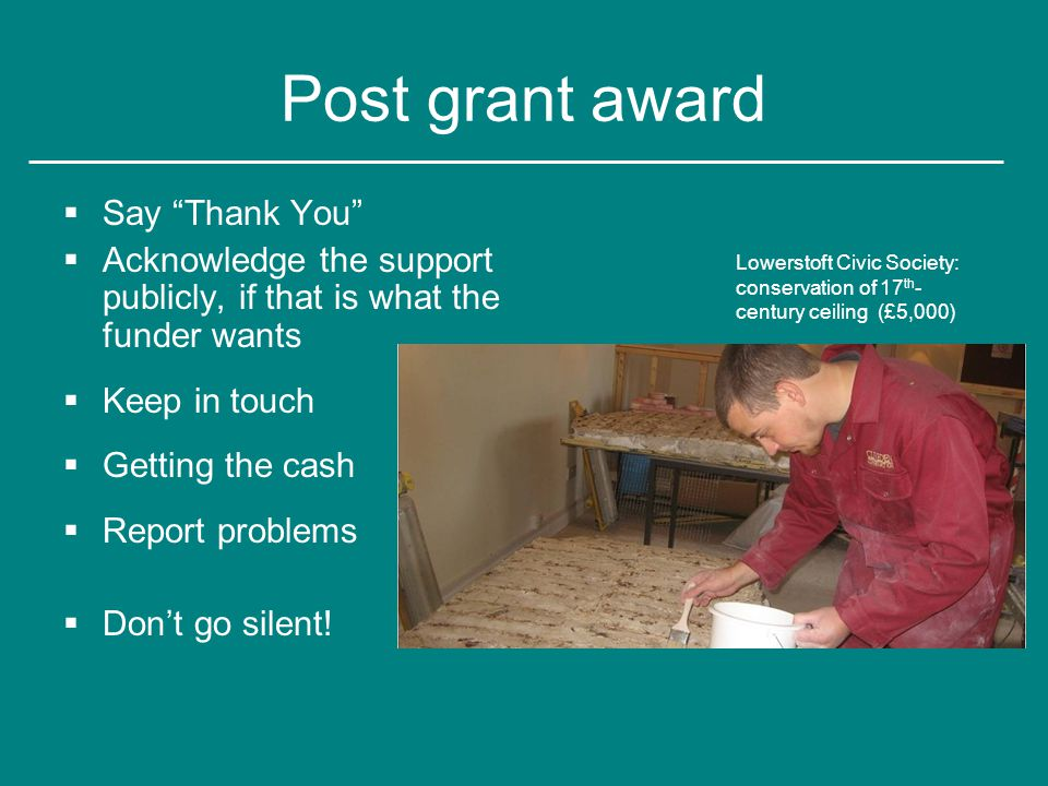 Post grant award  Say Thank You  Acknowledge the support publicly, if that is what the funder wants  Keep in touch  Getting the cash  Report problems  Don't go silent.