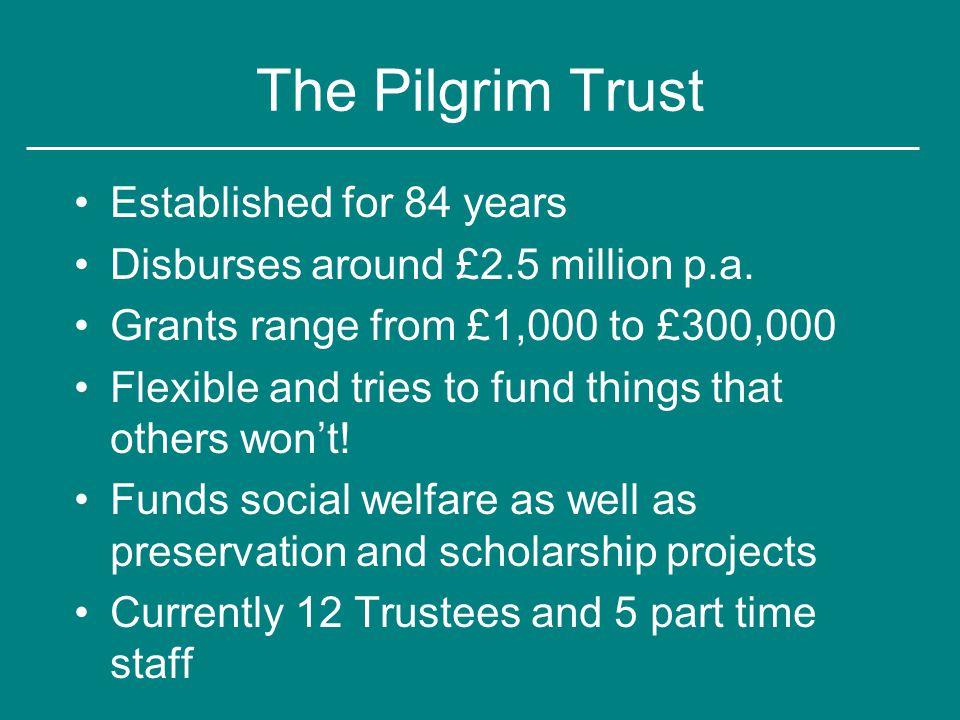 The Pilgrim Trust Established for 84 years Disburses around £2.5 million p.a.