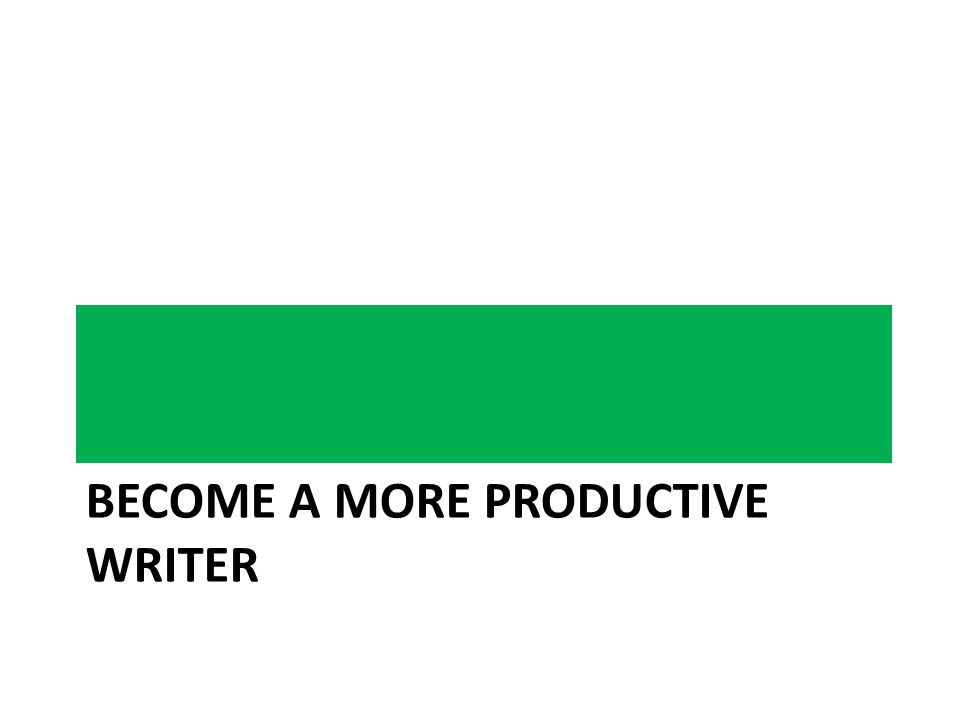 BECOME A MORE PRODUCTIVE WRITER