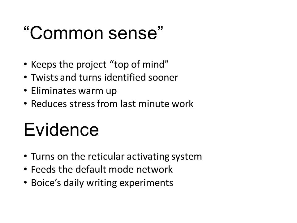 Common sense Keeps the project top of mind Twists and turns identified sooner Eliminates warm up Reduces stress from last minute work Turns on the reticular activating system Feeds the default mode network Boice's daily writing experiments Evidence