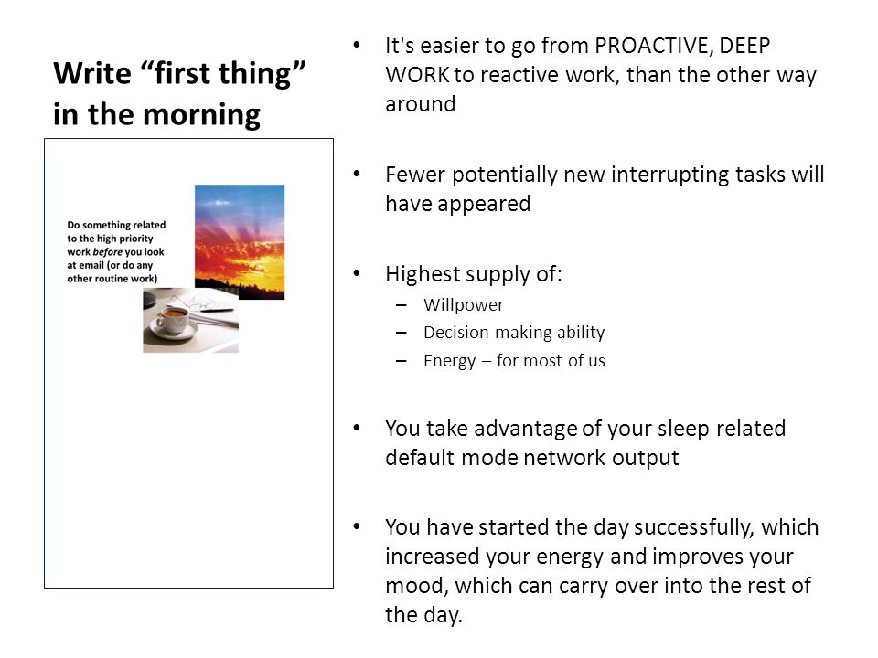 Write first thing in the morning It s easier to go from PROACTIVE, DEEP WORK to reactive work, than the other way around Fewer potentially new interrupting tasks will have appeared Highest supply of: – Willpower – Decision making ability – Energy – for most of us You take advantage of your sleep related default mode network output You have started the day successfully, which increased your energy and improves your mood, which can carry over into the rest of the day.