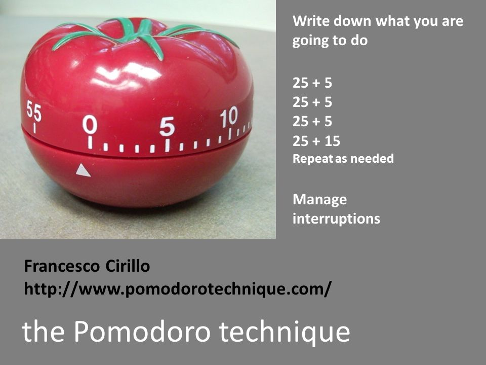 the Pomodoro technique Write down what you are going to do 25 + 5 25 + 15 Repeat as needed Manage interruptions Francesco Cirillo http://www.pomodorotechnique.com/